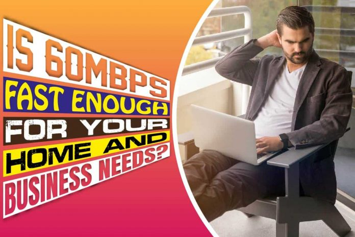 Is 60 Mbps Fast Enough For Your Home And Business Needs